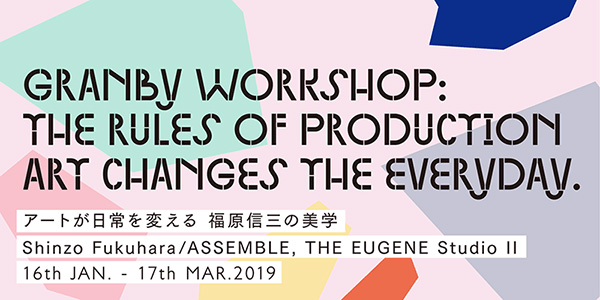 Granby Workshop : The Rules of Production Art Changes the Everyday—Shinzo Fukuhara's Aesthetics Shinzo Fukuhara/ASSEMBLE, THE EUGENE Studio Ⅱ