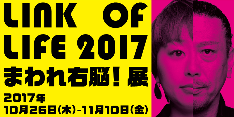 「LINK OF LIFE 2017 まわれ右脳!展」