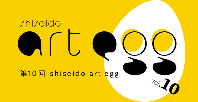 「第10回 shiseido art egg」