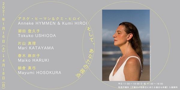 Anneke Hymmen & Kumi Hiroi, Tokuko Ushioda, Mari Katayama, Maiko Haruki, Mayumi Hosokura, and Your Perspectives Exhibition will run from January 16 (Sat) –April 18 (Sun), 2021.