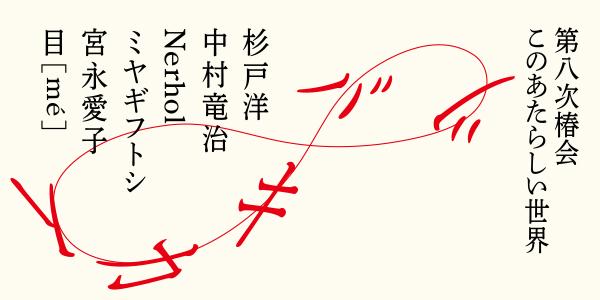 次回展覧会「第八次椿会 ツバキカイ 8 このあたらしい世界」の詳細情報を公開しました。
