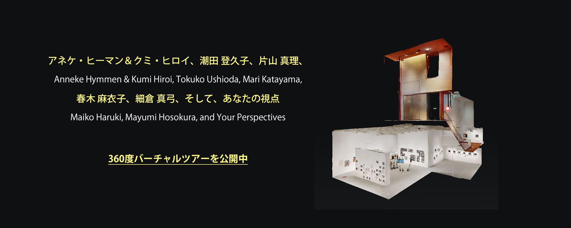 「アネケ・ヒーマン&クミ・ヒロイ、潮田 登久子、片山 真理、春木 麻衣子、細倉 真弓、そして、あなたの視点」の360度バーチャルツアー公開しました。